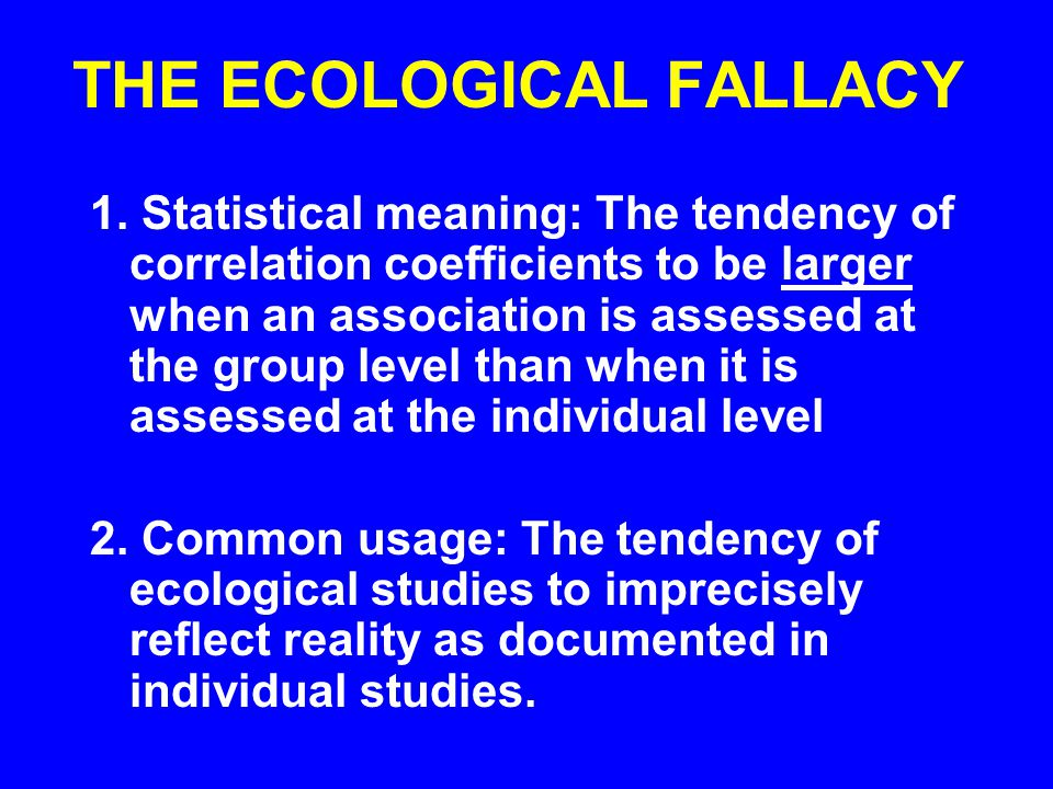 THE ECOLOGICAL FALLACY 1. Statistical meaning: The tendency of correlation coefficients to be larger when an association is assessed at the group leve
