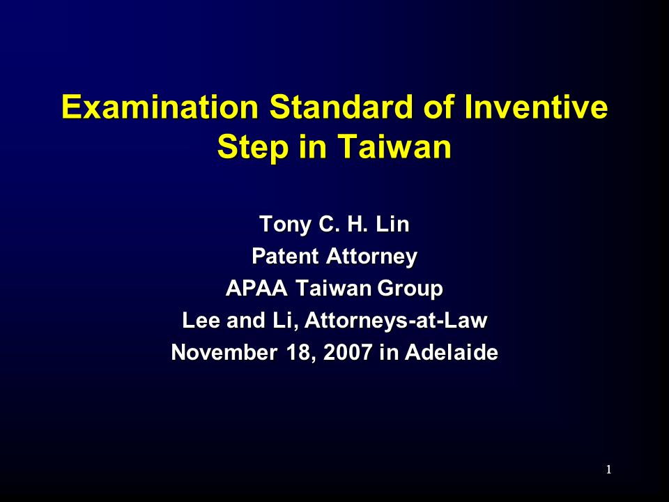1 Examination Standard of Inventive Step in Taiwan Tony C. H. Lin Patent Attorney APAA Taiwan Group Lee and Li, Attorneys-at-Law November 18, 2007 in
