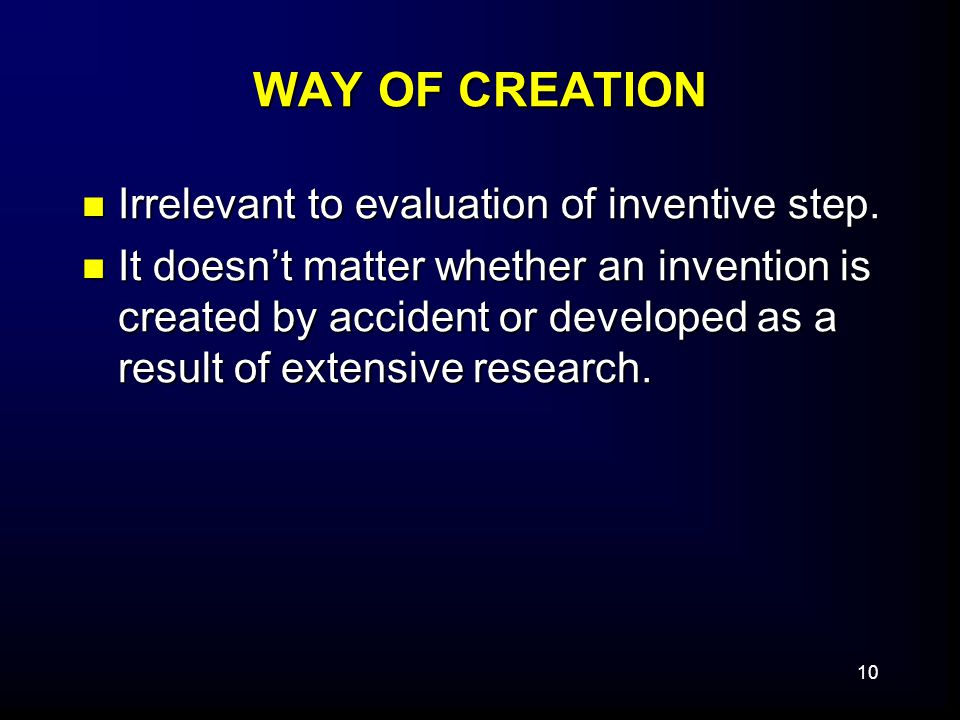10 WAY OF CREATION Irrelevant to evaluation of inventive step. Irrelevant to evaluation of inventive step. It doesn't matter whether an invention is c