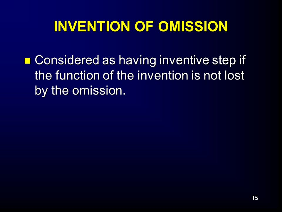15 INVENTION OF OMISSION Considered as having inventive step if the function of the invention is not lost by the omission.