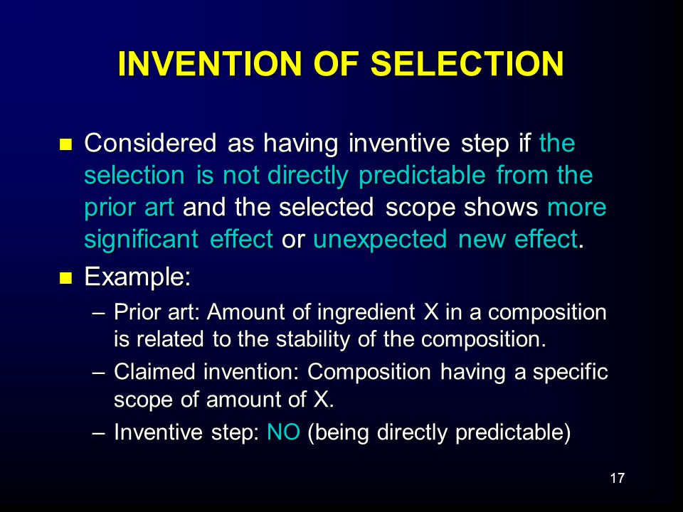 17 INVENTION OF SELECTION Considered as having inventive step if the selection is not directly predictable from the prior art and the selected scope shows more significant effect or unexpected new effect.