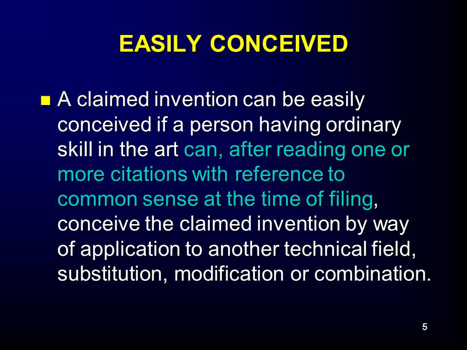 5 EASILY CONCEIVED A claimed invention can be easily conceived if a person having ordinary skill in the art can, after reading one or more citations with reference to common sense at the time of filing, conceive the claimed invention by way of application to another technical field, substitution, modification or combination.