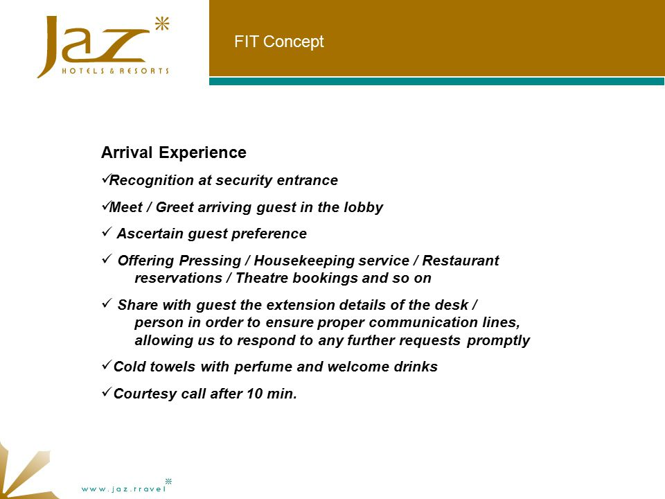 FIT Concept Arrival Experience Recognition at security entrance Meet / Greet arriving guest in the lobby Ascertain guest preference Offering Pressing / Housekeeping service / Restaurant reservations / Theatre bookings and so on Share with guest the extension details of the desk / person in order to ensure proper communication lines, allowing us to respond to any further requests promptly Cold towels with perfume and welcome drinks Courtesy call after 10 min.