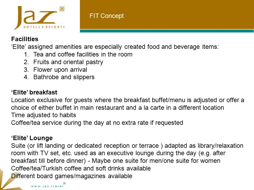 FIT Concept Facilities 'Elite' assigned amenities are especially created food and beverage items: 1.Tea and coffee facilities in the room 2.Fruits and oriental pastry 3.Flower upon arrival 4.Bathrobe and slippers 'Elite' breakfast Location exclusive for guests where the breakfast buffet/menu is adjusted or offer a choice of either buffet in main restaurant and a la carte in a different location Time adjusted to habits Coffee/tea service during the day at no extra rate if requested 'Elite' Lounge Suite (or lift landing or dedicated reception or terrace ) adapted as library/relaxation room with TV set, etc.