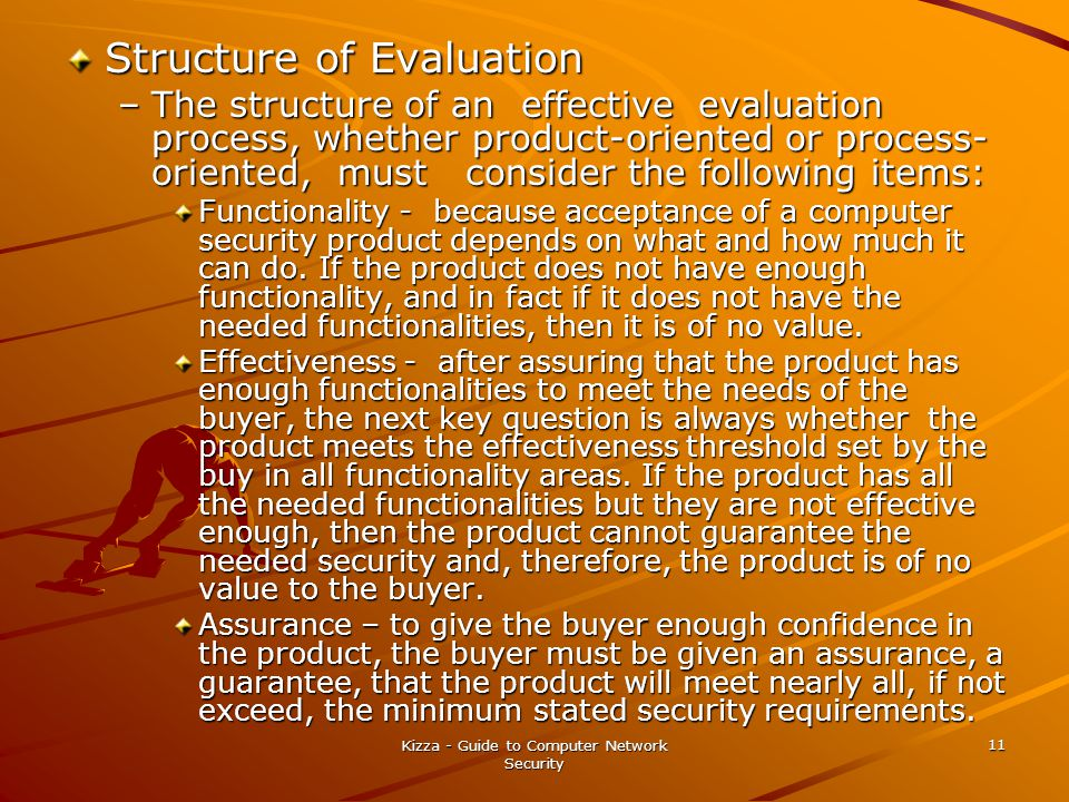 Kizza - Guide to Computer Network Security 11 Structure of Evaluation –The structure of an effective evaluation process, whether product-oriented or process- oriented, must consider the following items: Functionality - because acceptance of a computer security product depends on what and how much it can do.