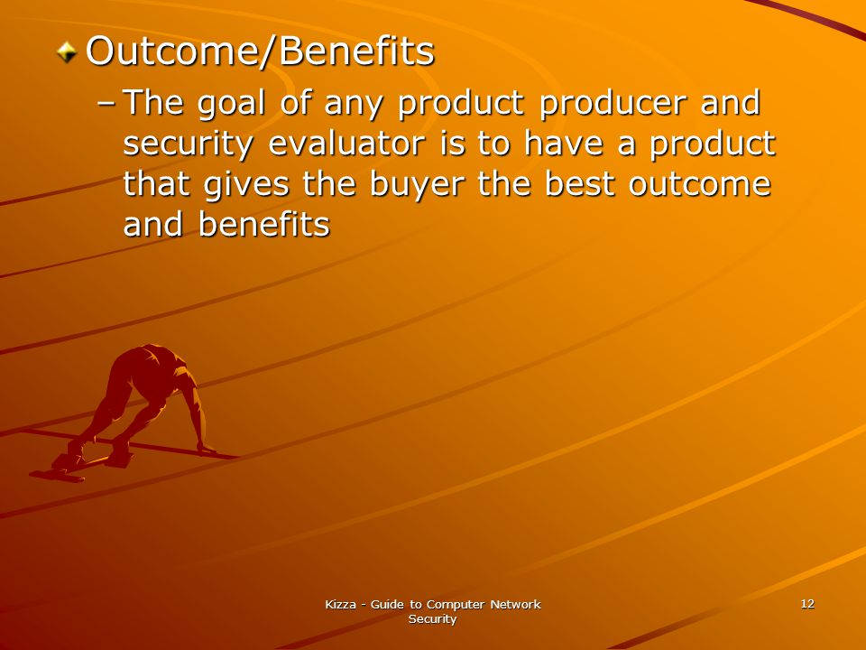 Kizza - Guide to Computer Network Security 12 Outcome/Benefits –The goal of any product producer and security evaluator is to have a product that gives the buyer the best outcome and benefits