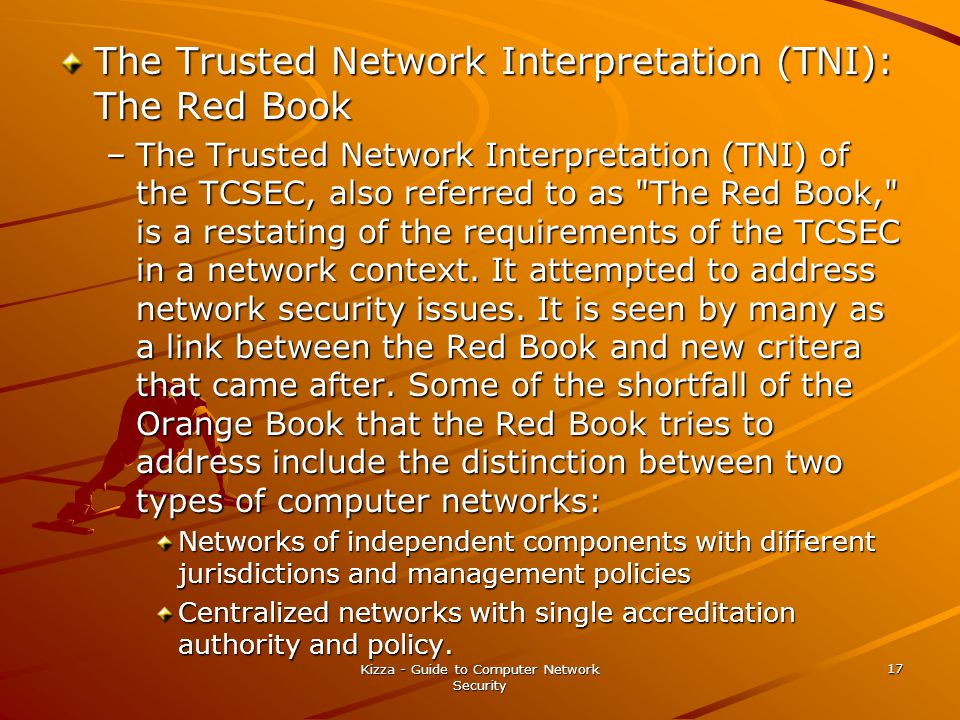 Kizza - Guide to Computer Network Security 17 The Trusted Network Interpretation (TNI): The Red Book –The Trusted Network Interpretation (TNI) of the TCSEC, also referred to as The Red Book, is a restating of the requirements of the TCSEC in a network context.