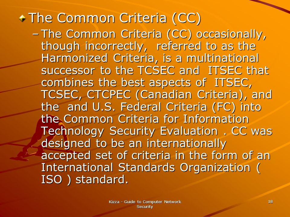 Kizza - Guide to Computer Network Security 18 The Common Criteria (CC) –The Common Criteria (CC) occasionally, though incorrectly, referred to as the Harmonized Criteria, is a multinational successor to the TCSEC and ITSEC that combines the best aspects of ITSEC, TCSEC, CTCPEC (Canadian Criteria), and the and U.S.