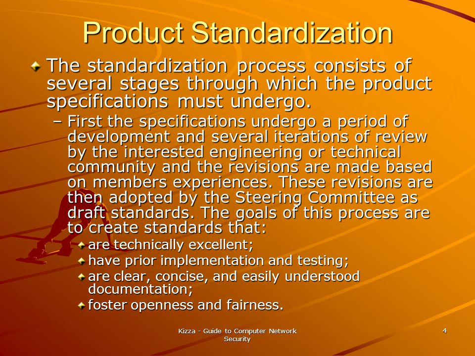 Kizza - Guide to Computer Network Security 4 Product Standardization The standardization process consists of several stages through which the product specifications must undergo.