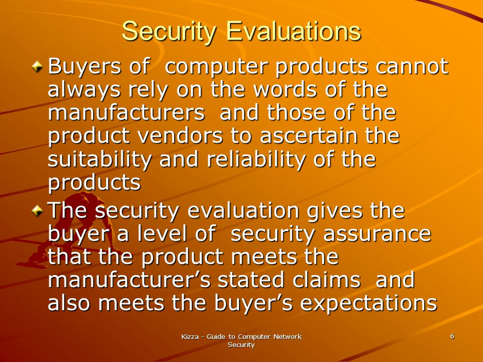 Kizza - Guide to Computer Network Security 6 Security Evaluations Buyers of computer products cannot always rely on the words of the manufacturers and those of the product vendors to ascertain the suitability and reliability of the products The security evaluation gives the buyer a level of security assurance that the product meets the manufacturer's stated claims and also meets the buyer's expectations