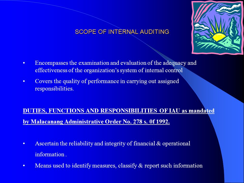 SCOPE OF INTERNAL AUDITING Encompasses the examination and evaluation of the adequacy and effectiveness of the organization's system of internal control Covers the quality of performance in carrying out assigned responsibilities.