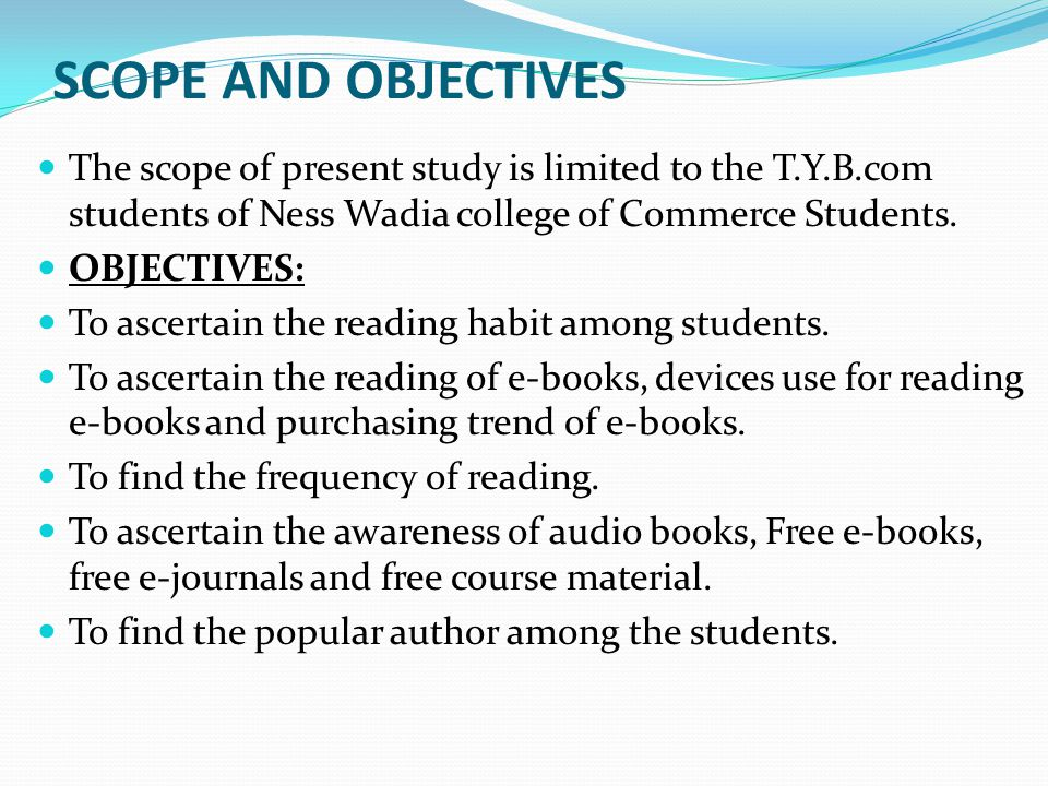 SCOPE AND OBJECTIVES The scope of present study is limited to the T.Y.B.com students of Ness Wadia college of Commerce Students.