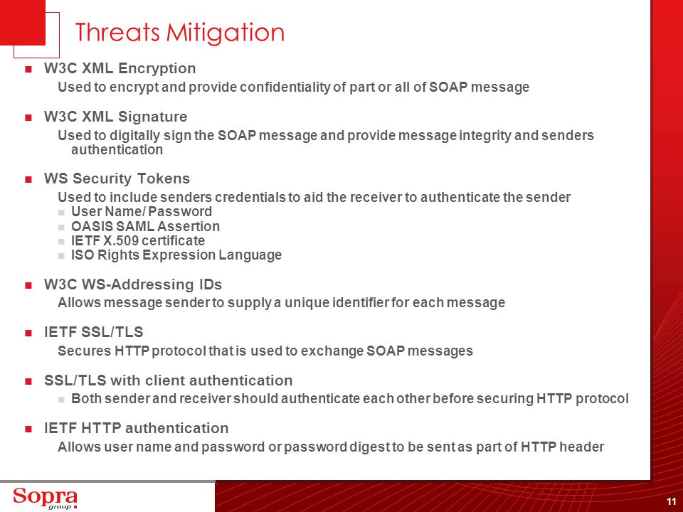 11 Threats Mitigation W3C XML Encryption Used to encrypt and provide confidentiality of part or all of SOAP message W3C XML Signature Used to digitall