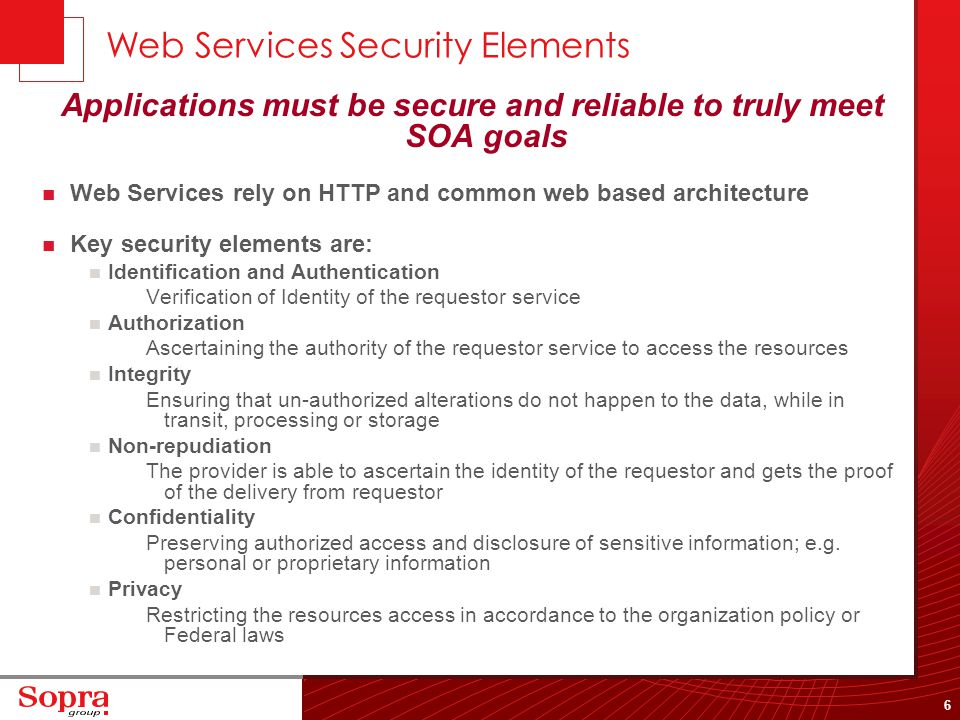 6 Web Services Security Elements Applications must be secure and reliable to truly meet SOA goals Web Services rely on HTTP and common web based archi
