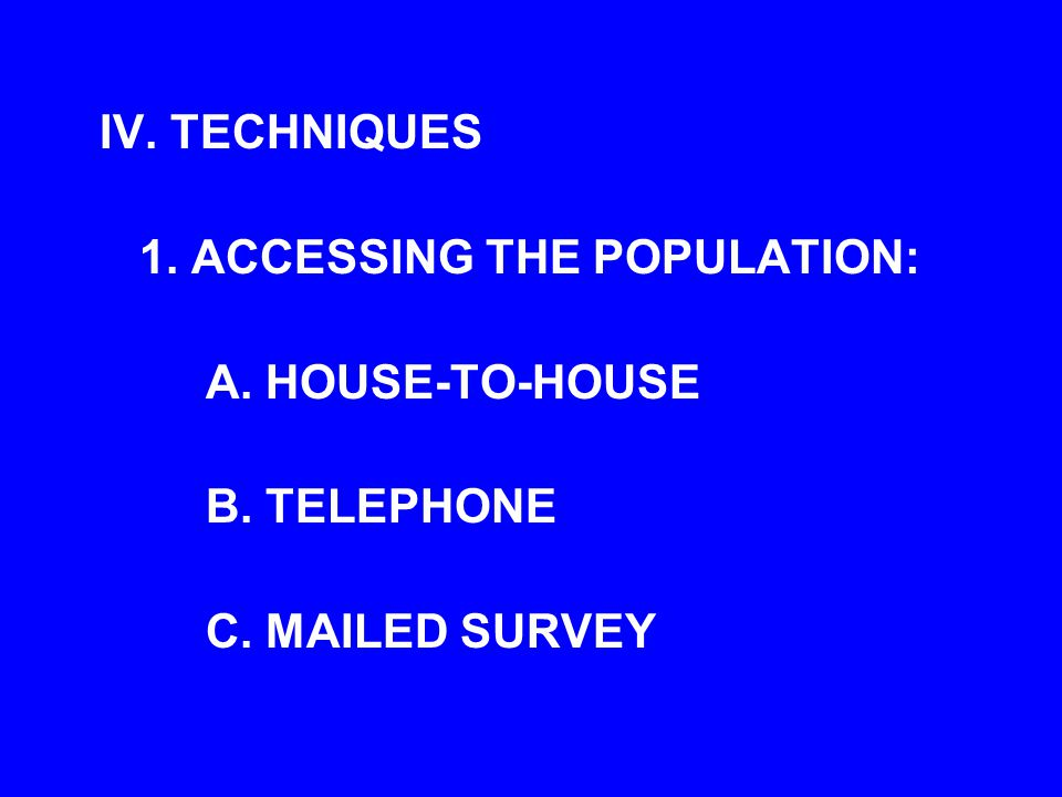 IV. TECHNIQUES 1. ACCESSING THE POPULATION: A. HOUSE-TO-HOUSE B. TELEPHONE C. MAILED SURVEY