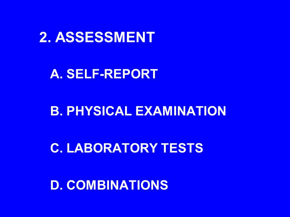 2. ASSESSMENT A. SELF-REPORT B. PHYSICAL EXAMINATION C. LABORATORY TESTS D. COMBINATIONS