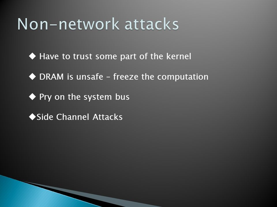  Have to trust some part of the kernel  DRAM is unsafe – freeze the computation  Pry on the system bus  Side Channel Attacks