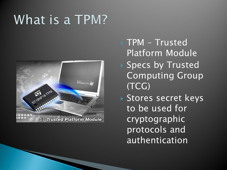  TPM – Trusted Platform Module  Specs by Trusted Computing Group (TCG)  Stores secret keys to be used for cryptographic protocols and authentication