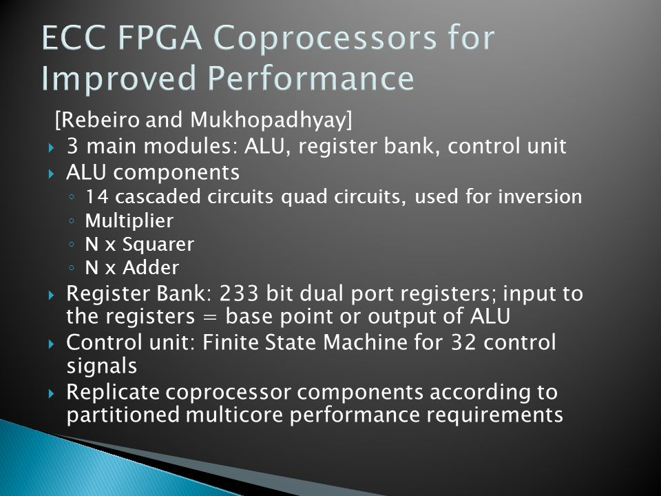ECC FPGA Coprocessors for Improved Performance [Rebeiro and Mukhopadhyay]  3 main modules: ALU, register bank, control unit  ALU components ◦ 14 cascaded circuits quad circuits, used for inversion ◦ Multiplier ◦ N x Squarer ◦ N x Adder  Register Bank: 233 bit dual port registers; input to the registers = base point or output of ALU  Control unit: Finite State Machine for 32 control signals  Replicate coprocessor components according to partitioned multicore performance requirements