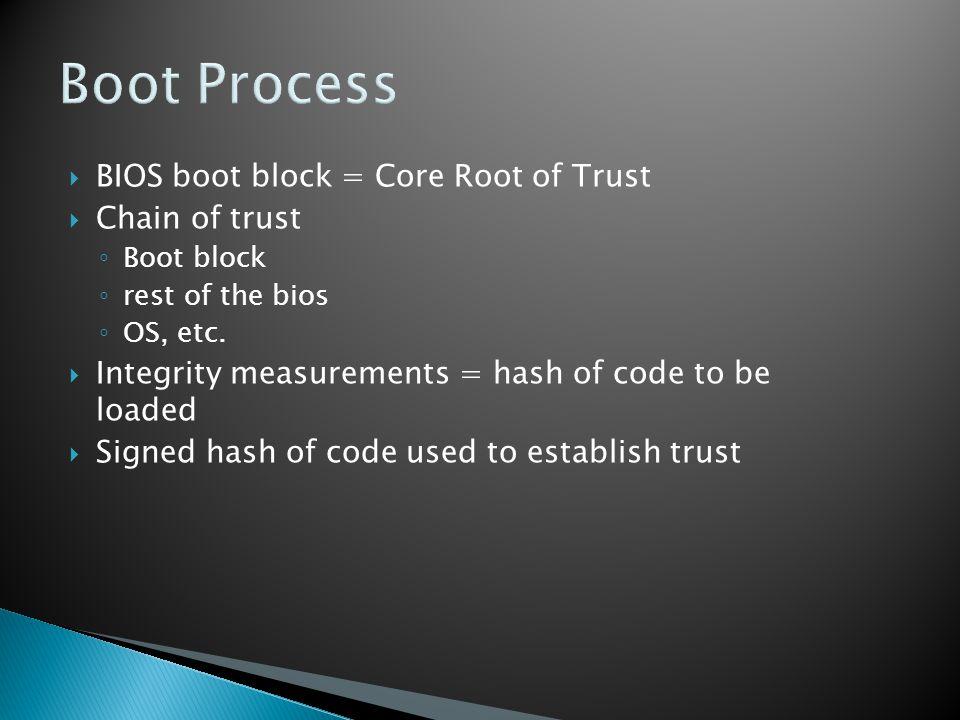 Boot Process  BIOS boot block = Core Root of Trust  Chain of trust ◦ Boot block ◦ rest of the bios ◦ OS, etc.  Integrity measurements = hash of cod