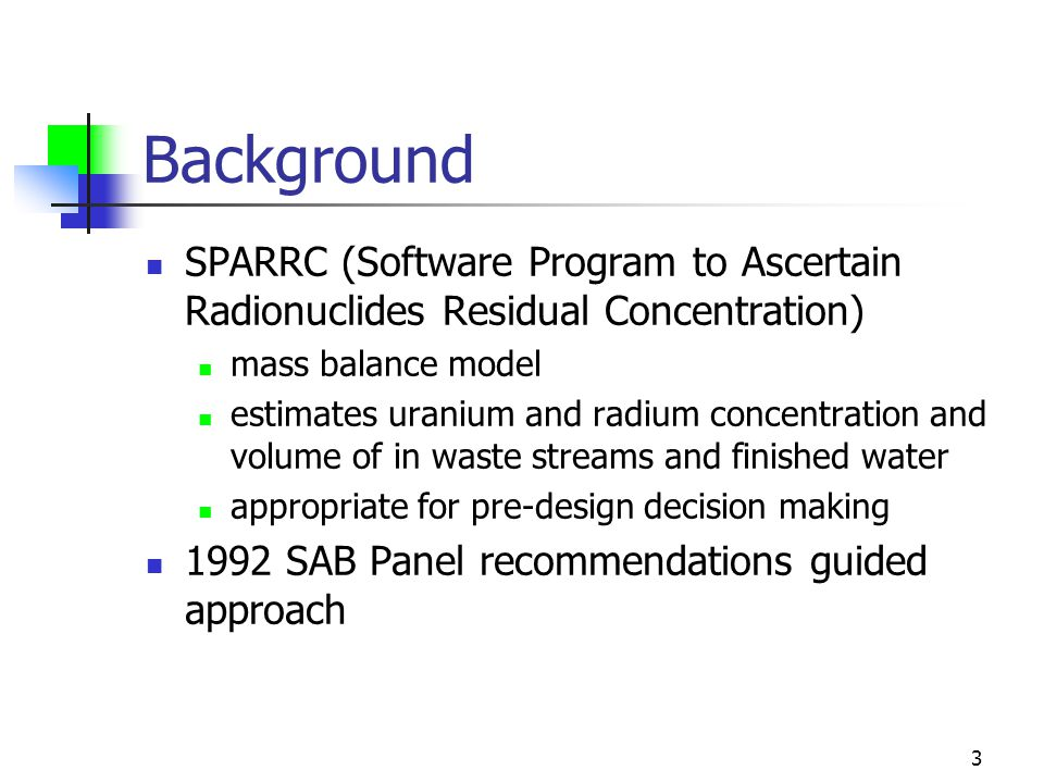3 Background SPARRC (Software Program to Ascertain Radionuclides Residual Concentration) mass balance model estimates uranium and radium concentration and volume of in waste streams and finished water appropriate for pre-design decision making 1992 SAB Panel recommendations guided approach