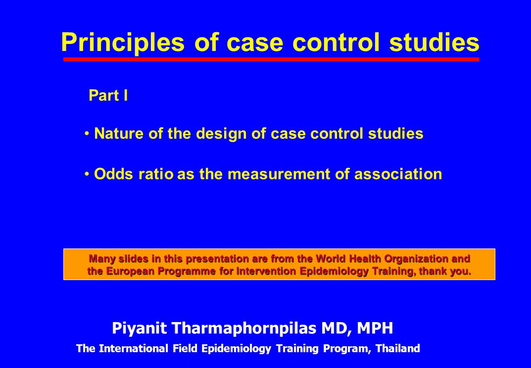 Principles of case control studies Part I Nature of the design of case control studies Odds ratio as the measurement of association Piyanit Tharmaphor