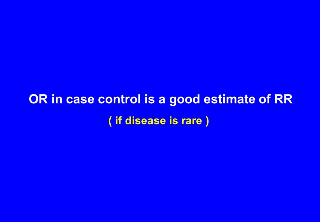 OR in case control is a good estimate of RR ( if disease is rare )