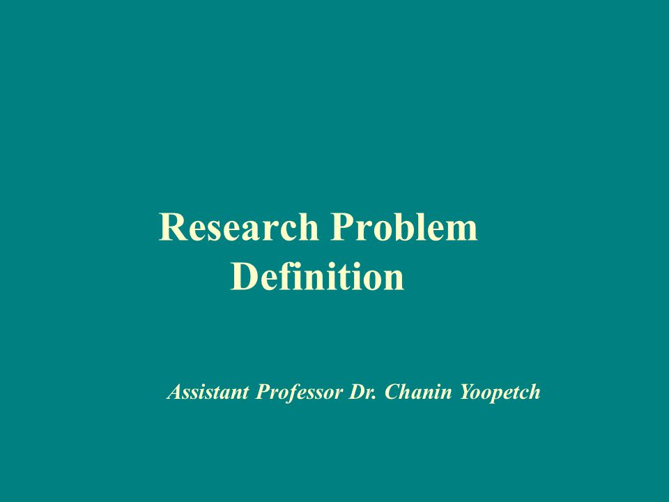Research Problem Definition Assistant Professor Dr. Chanin Yoopetch