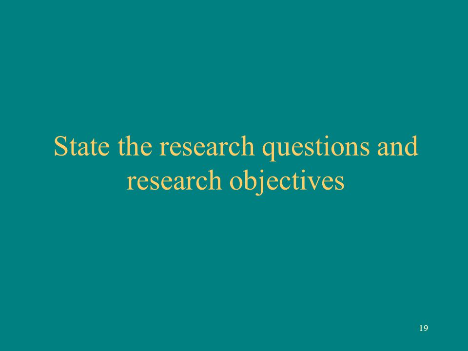 19 State the research questions and research objectives