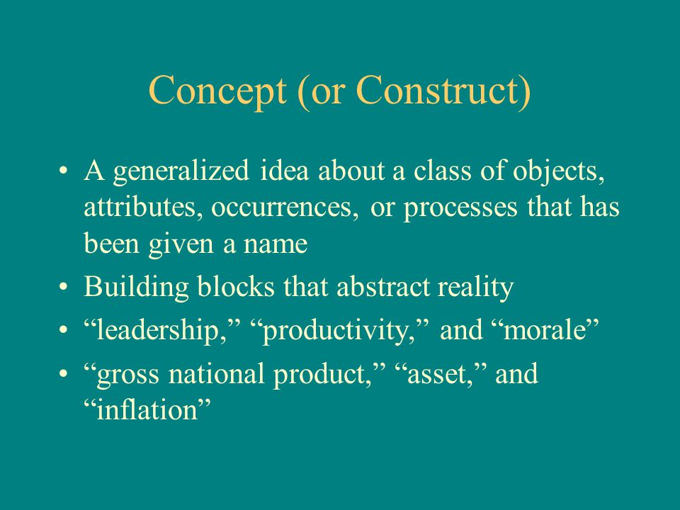 Concept (or Construct) A generalized idea about a class of objects, attributes, occurrences, or processes that has been given a name Building blocks t