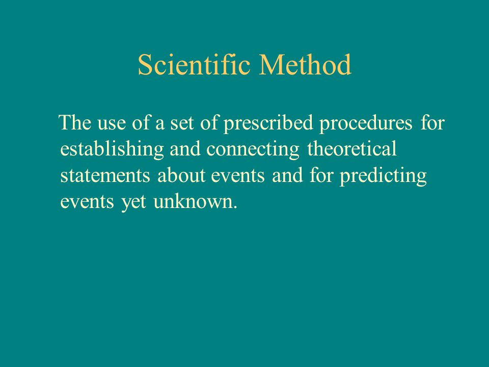 Scientific Method The use of a set of prescribed procedures for establishing and connecting theoretical statements about events and for predicting eve