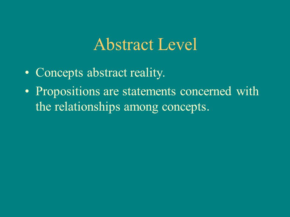 Abstract Level Concepts abstract reality. Propositions are statements concerned with the relationships among concepts.