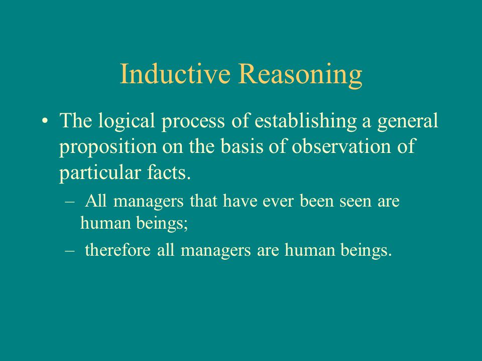 Inductive Reasoning The logical process of establishing a general proposition on the basis of observation of particular facts. – All managers that hav