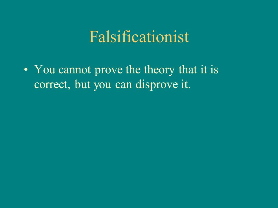 Falsificationist You cannot prove the theory that it is correct, but you can disprove it.