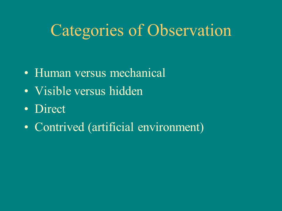 Categories of Observation Human versus mechanical Visible versus hidden Direct Contrived (artificial environment)