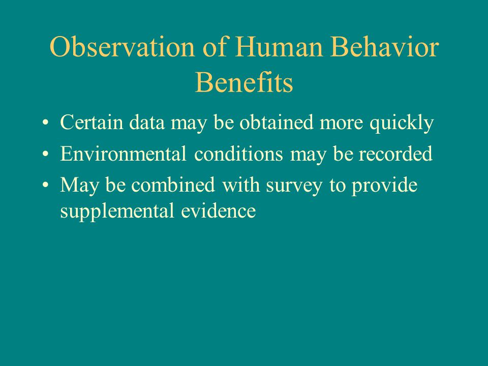 Observation of Human Behavior Benefits Certain data may be obtained more quickly Environmental conditions may be recorded May be combined with survey