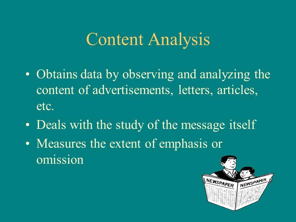 Content Analysis Obtains data by observing and analyzing the content of advertisements, letters, articles, etc. Deals with the study of the message it