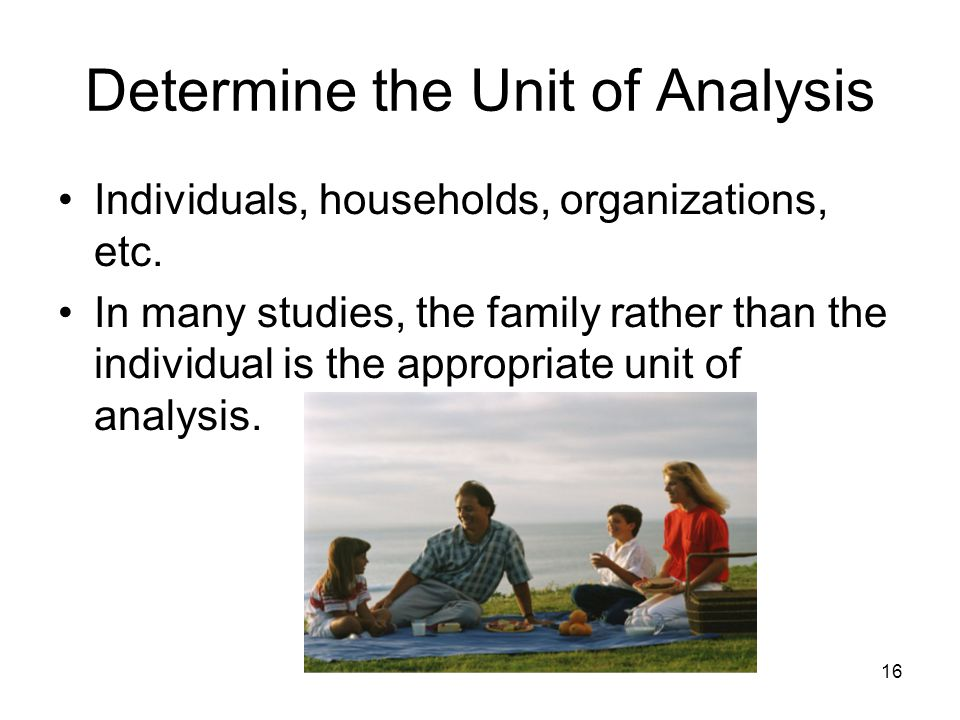 16 Determine the Unit of Analysis Individuals, households, organizations, etc. In many studies, the family rather than the individual is the appropria