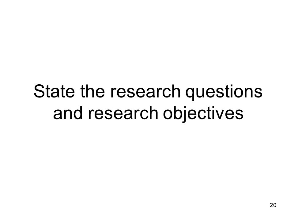 20 State the research questions and research objectives