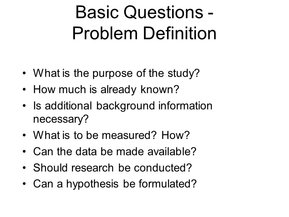 Basic Questions - Problem Definition What is the purpose of the study? How much is already known? Is additional background information necessary? What