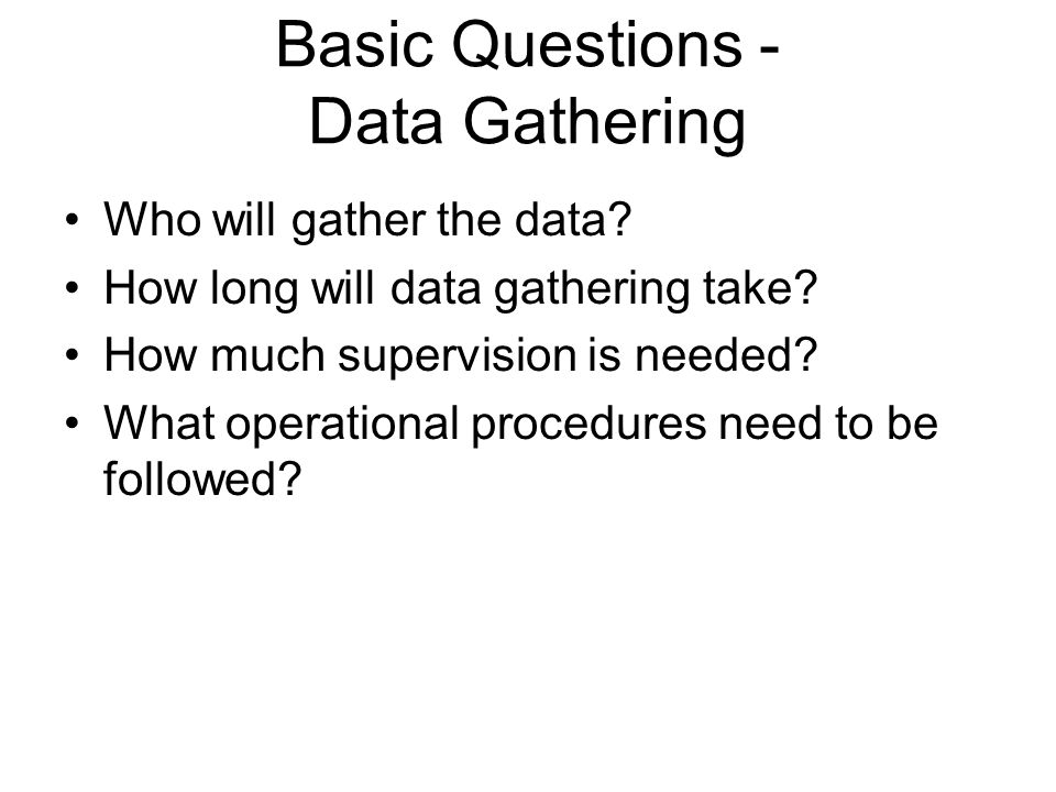 Basic Questions - Data Gathering Who will gather the data? How long will data gathering take? How much supervision is needed? What operational procedu