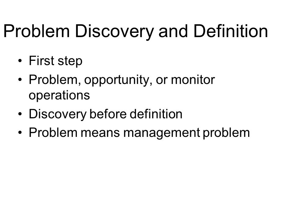 Problem Discovery and Definition First step Problem, opportunity, or monitor operations Discovery before definition Problem means management problem