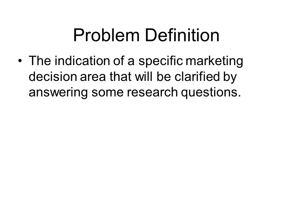 Statement of Research Objectives Problem Definition Defining Problem Results in Clear Cut Research Objectives Exploratory Research (Optional) Analysis of the Situation Symptom Detection
