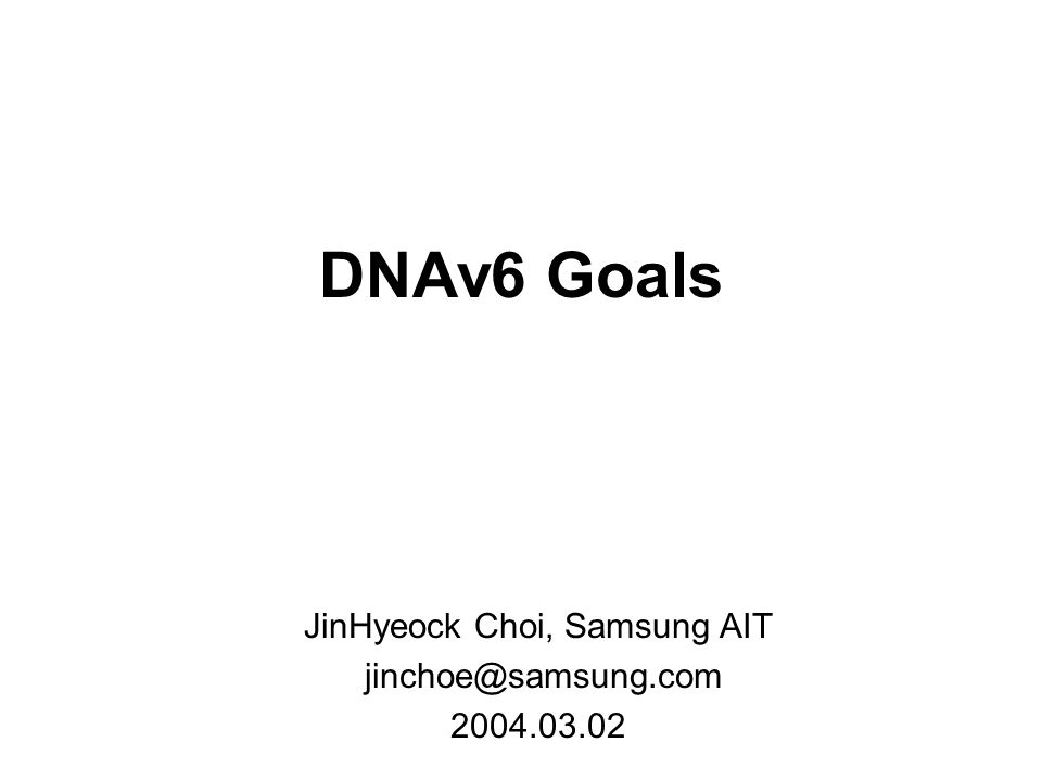 DNAv6 Goals JinHyeock Choi, Samsung AIT jinchoe@samsung.com 2004.03.02