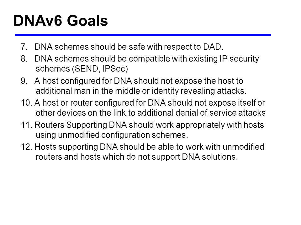 DNAv6 Goals 7. DNA schemes should be safe with respect to DAD. 8. DNA schemes should be compatible with existing IP security schemes (SEND, IPSec) 9.