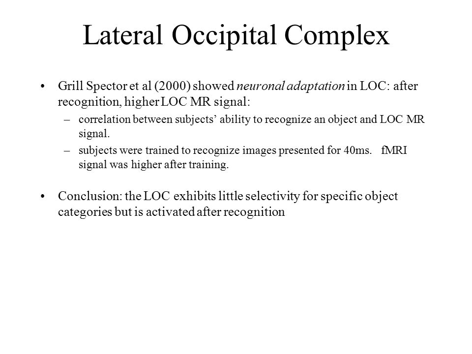 Grill Spector et al (2000) showed neuronal adaptation in LOC: after recognition, higher LOC MR signal: –correlation between subjects' ability to recognize an object and LOC MR signal.