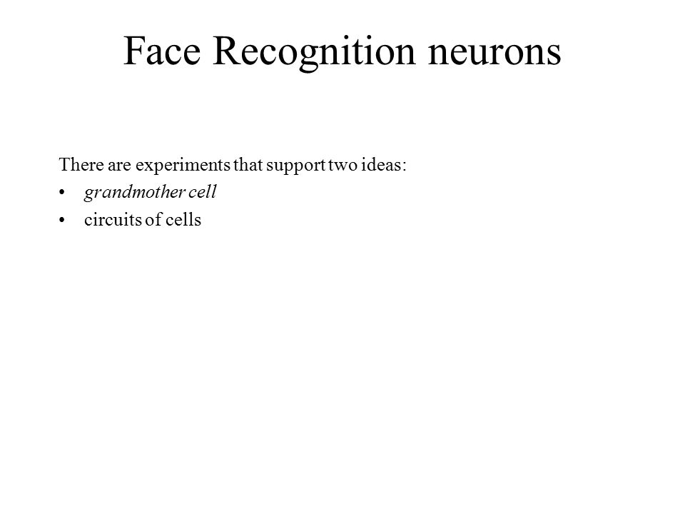 There are experiments that support two ideas: grandmother cell circuits of cells Face Recognition neurons