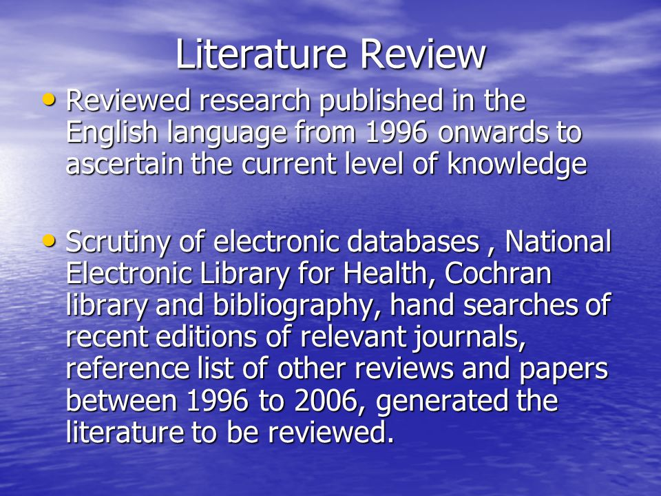 Literature Review Reviewed research published in the English language from 1996 onwards to ascertain the current level of knowledge Reviewed research published in the English language from 1996 onwards to ascertain the current level of knowledge Scrutiny of electronic databases, National Electronic Library for Health, Cochran library and bibliography, hand searches of recent editions of relevant journals, reference list of other reviews and papers between 1996 to 2006, generated the literature to be reviewed.