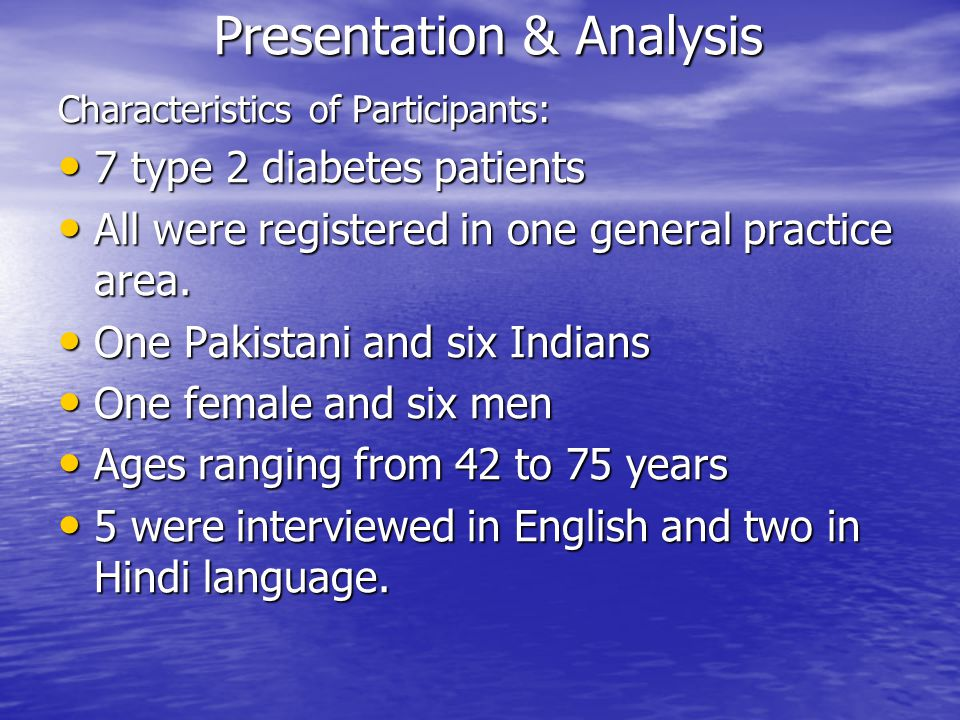 Presentation & Analysis Characteristics of Participants: 7 type 2 diabetes patients 7 type 2 diabetes patients All were registered in one general practice area.