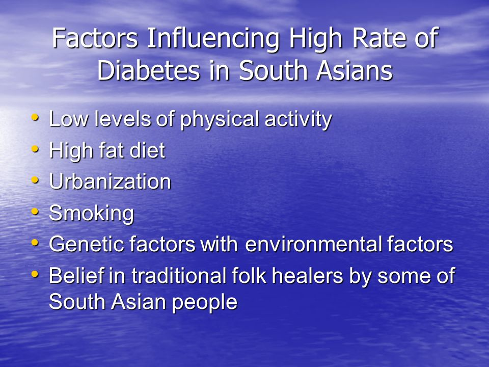 Factors Influencing High Rate of Diabetes in South Asians Low levels of physical activity Low levels of physical activity High fat diet High fat diet Urbanization Urbanization Smoking Smoking Genetic factors with environmental factors Genetic factors with environmental factors Belief in traditional folk healers by some of South Asian people Belief in traditional folk healers by some of South Asian people